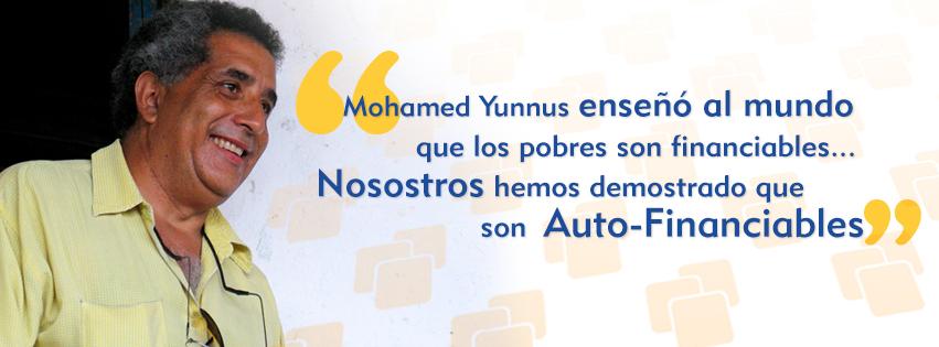 Mohamed Yunnus enseño al mundo que los pobres son financiables, nosotros hemos demostrado que son Auto-Financiables.